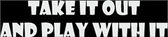 """Take it out and play with it"" Windshield Decal (2 Sizes)"