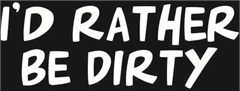 I'd rather be dirty Decal (2 Sizes)
