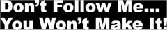 """Don't Follow Me You Won't Make It"" Decal (2 Sizes)"